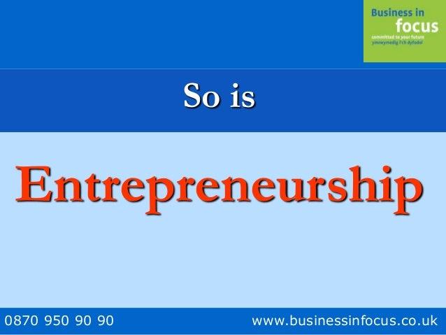 0870 950 90 90 www.businessinfocus.co.uk So is Entrepreneurship