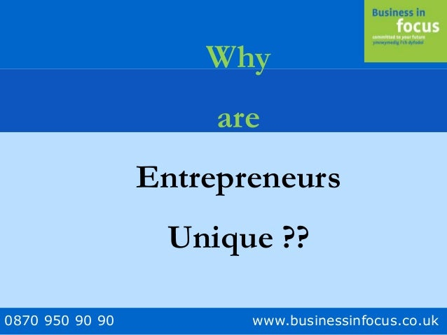 0870 950 90 90 www.businessinfocus.co.uk Why are Entrepreneurs Unique ??
