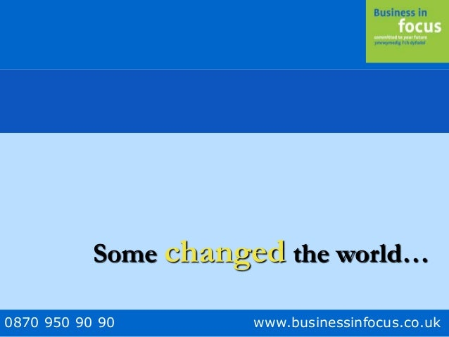 0870 950 90 90 www.businessinfocus.co.uk Some changed the world…