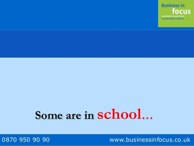 0870 950 90 90 www.businessinfocus.co.uk Some are in school…