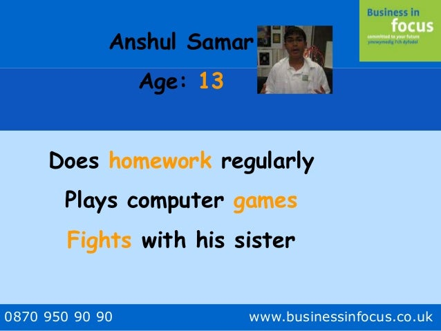 0870 950 90 90 www.businessinfocus.co.uk Anshul Samar Age: 13 Does homework regularly Plays computer games Fights with his...