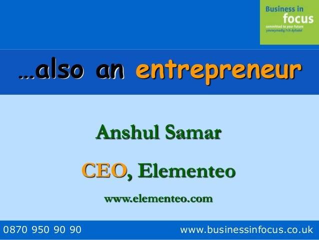 0870 950 90 90 www.businessinfocus.co.uk …also an entrepreneur Anshul Samar CEO, Elementeo www.elementeo.com