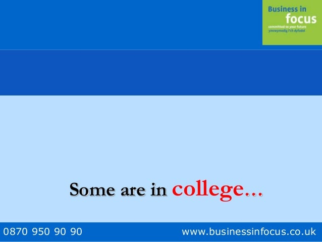 0870 950 90 90 www.businessinfocus.co.uk Some are in college…