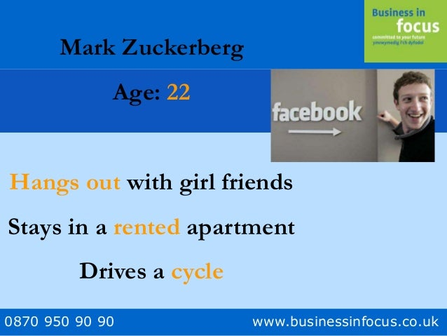 0870 950 90 90 www.businessinfocus.co.uk Mark Zuckerberg Age: 22 Hangs out with girl friends Stays in a rented apartment D...