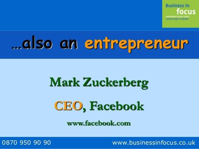 0870 950 90 90 www.businessinfocus.co.uk …also an entrepreneur Mark Zuckerberg CEO, Facebook www.facebook.com