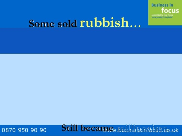 0870 950 90 90 www.businessinfocus.co.uk Some sold rubbish… Still became millionaires…