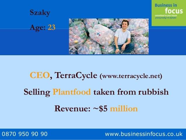 0870 950 90 90 www.businessinfocus.co.uk Szaky Age: 23 CEO, TerraCycle (www.terracycle.net) Selling Plantfood taken from r...