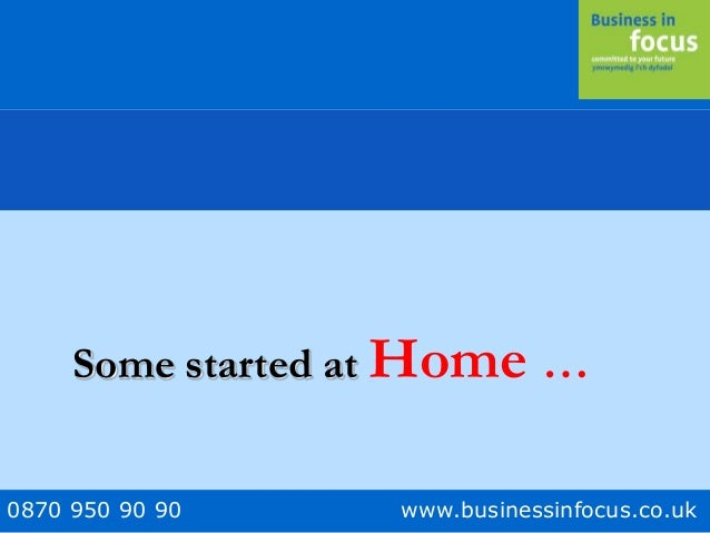 0870 950 90 90 www.businessinfocus.co.uk Some started at Home …