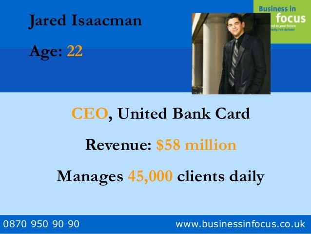 0870 950 90 90 www.businessinfocus.co.uk Jared Isaacman Age: 22 CEO, United Bank Card Revenue: $58 million Manages 45,000 ...