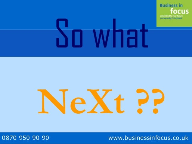 0870 950 90 90 www.businessinfocus.co.uk So what NeXt ??