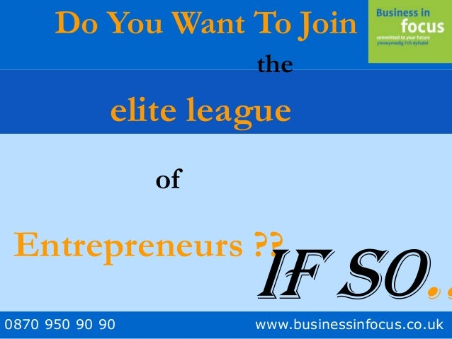 0870 950 90 90 www.businessinfocus.co.uk Do You Want To Join elite league of Entrepreneurs ?? the If so..