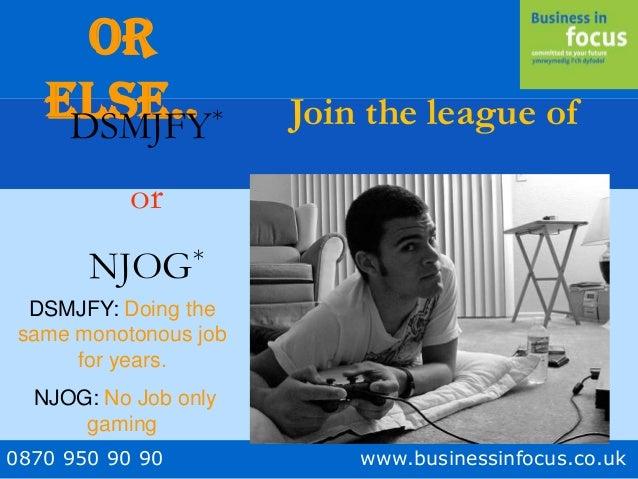 0870 950 90 90 www.businessinfocus.co.uk Or Else.. Join the league ofDSMJFY* or NJOG* DSMJFY: Doing the same monotonous jo...
