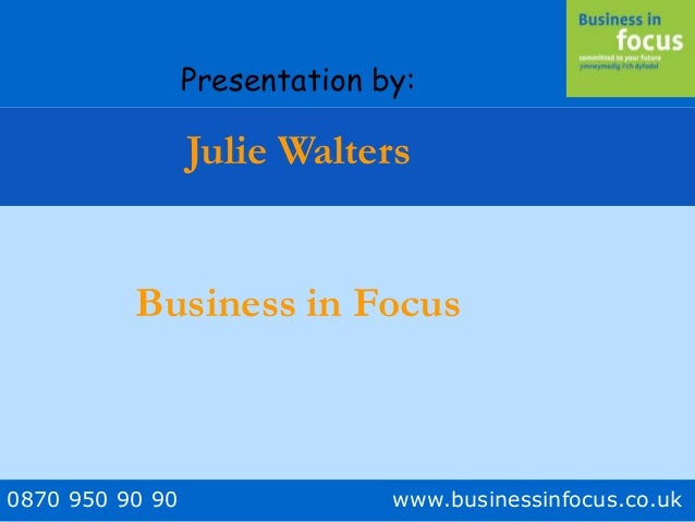 0870 950 90 90 www.businessinfocus.co.uk Presentation by: Julie Walters Business in Focus