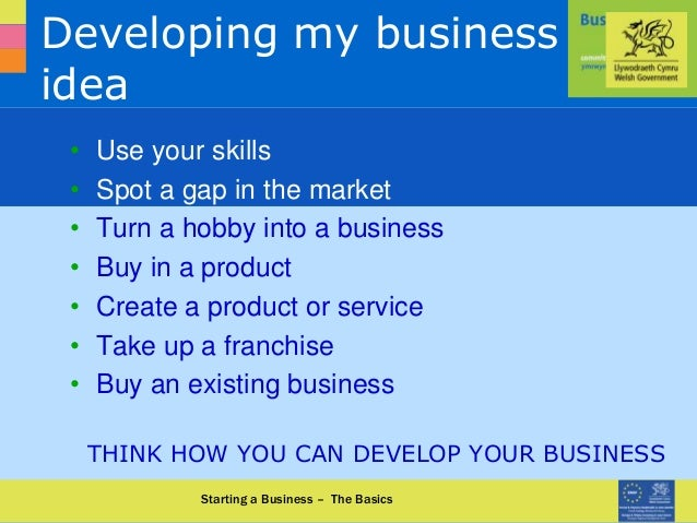 0870 950 90 90 www.businessinfocus.co.uk Developing my business idea • Use your skills • Spot a gap in the market • Turn a...