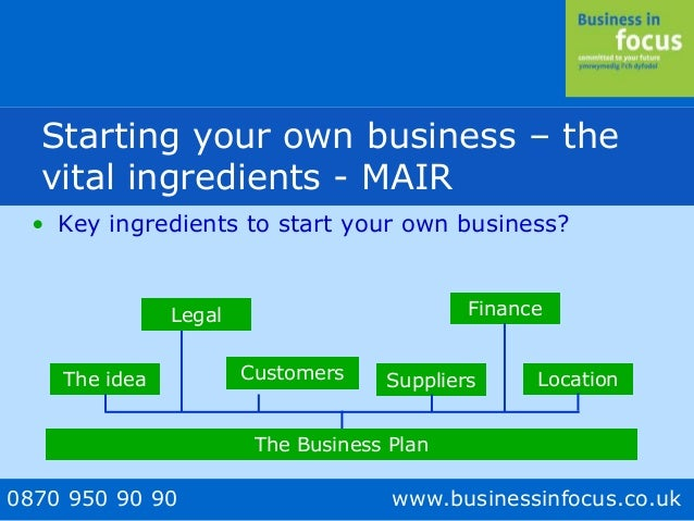 0870 950 90 90 www.businessinfocus.co.uk • Key ingredients to start your own business? The idea Customers Suppliers Financ...
