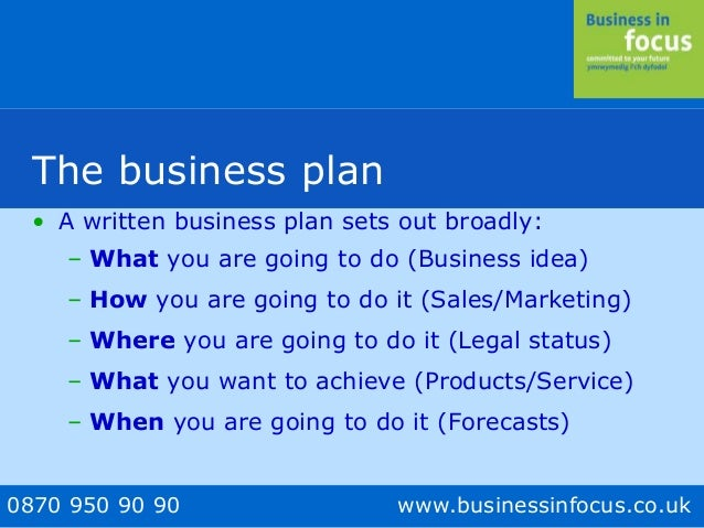 0870 950 90 90 www.businessinfocus.co.uk The business plan • A written business plan sets out broadly: – What you are goin...