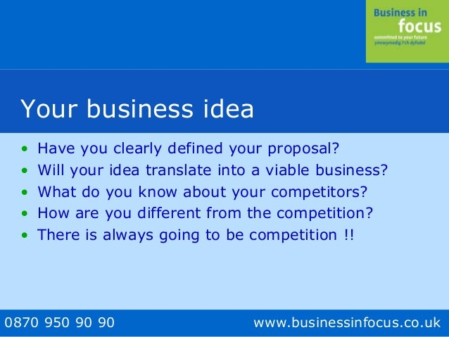 0870 950 90 90 www.businessinfocus.co.uk Your business idea • Have you clearly defined your proposal? • Will your idea tra...
