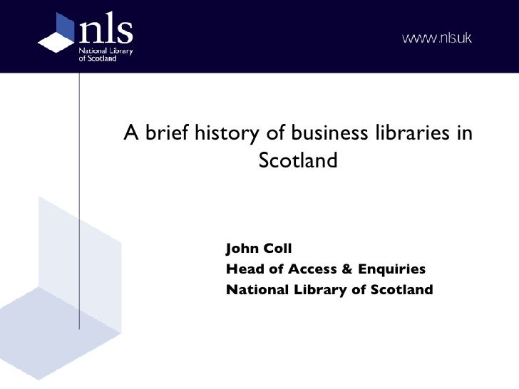 A brief history of business libraries in Scotland John Coll Head of Access & Enquiries National Library of Scotland