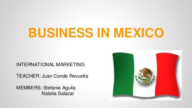 BUSINESS IN MEXICO  INTERNATIONAL MARKETING  TEACHER: Juan Conde Revuelta  MEMBERS: Stefanie Aguila  Natalia Salazar