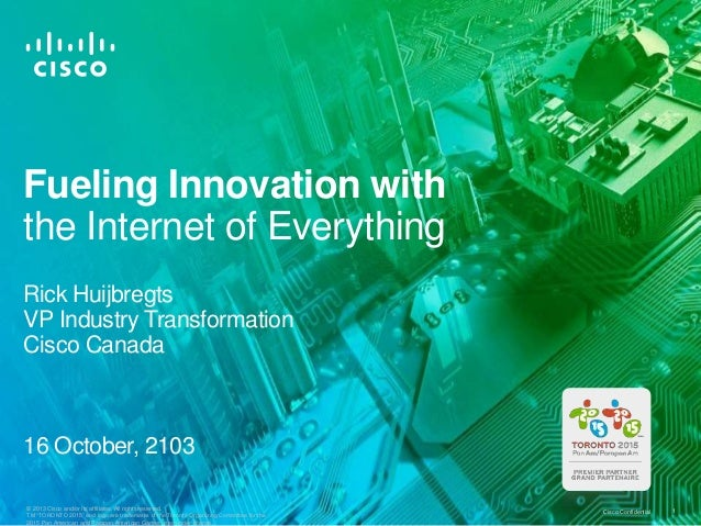 Fueling Innovation with the Internet of Everything Rick Huijbregts VP Industry Transformation Cisco Canada  16 October, 21...