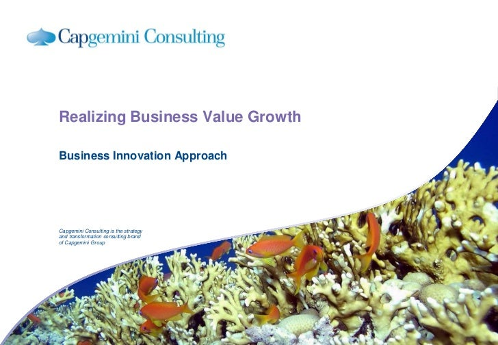 Realizing Business Value Growth  Business Innovation Approach     Capgemini Consulting is the strategy and transformation ...