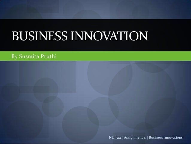BUSINESS INNOVATIONBy Susmita Pruthi                    NU 522 | Assignment 4 | Business Innovations