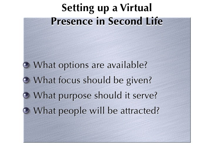 Setting up a Virtual     Presence in Second Life   What options are available? What focus should be given? What purpose sh...