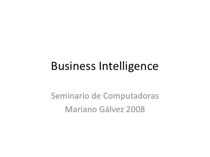 Business Intelligence<br />Seminario de Computadoras<br />Mariano Gálvez 2008<br />