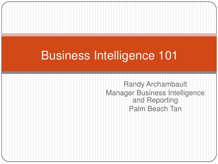 Business Intelligence 101<br />Randy Archambault<br />Manager Business Intelligence and Reporting<br />Palm Beach Tan<br />