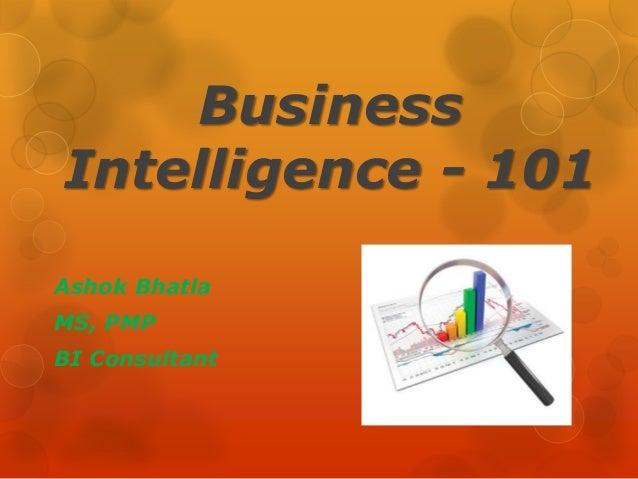 Business Intelligence - 101 Ashok Bhatla MS, PMP BI Consultant