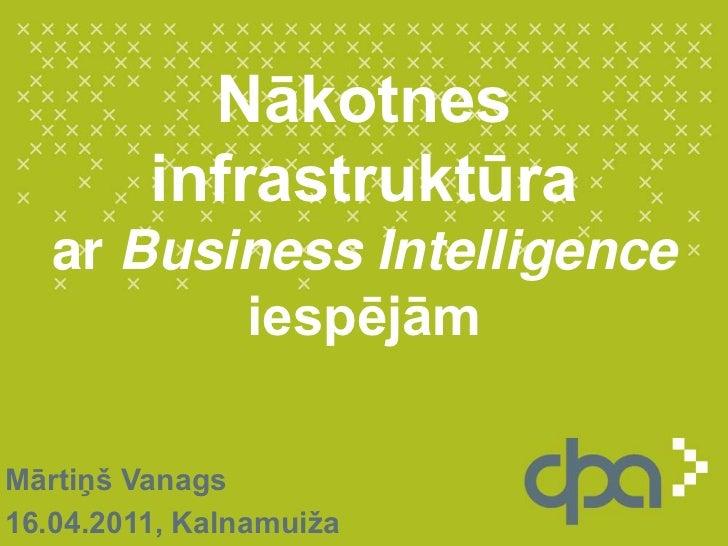 Nākotnes infrastruktūra ar BusinessIntelligence iespējām<br />Mārtiņš Vanags<br />16.04.2011, Kalnamuiža<br />