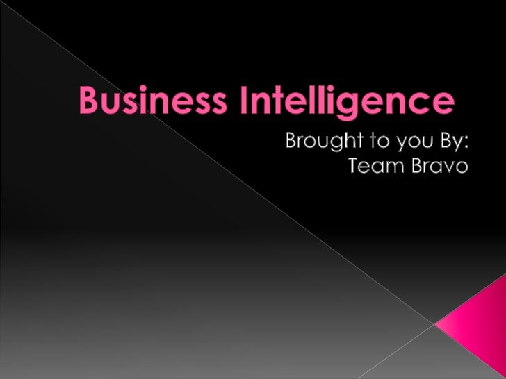 Business Intelligence<br />Brought to you By:<br />Team Bravo<br />