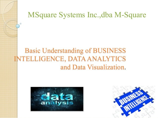 Basic Understanding of BUSINESS INTELLIGENCE, DATAANALYTICS and Data Visualization. MSquare Systems Inc.,dba M-Square
