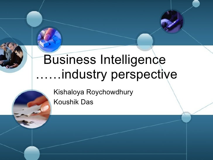 Business Intelligence  ……industry perspective Kishaloya Roychowdhury Koushik Das