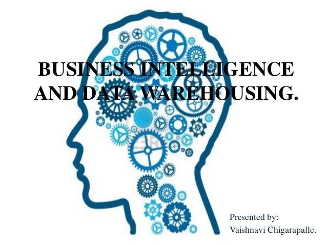 BUSINESS INTELLIGENCEAND DATA WAREHOUSING.Presented by:Vaishnavi Chigarapalle.