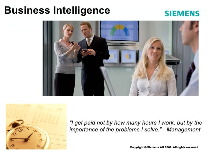 "Business Intelligence Copyright © Siemens AG 2009. All rights reserved. "" I get paid not by how many hours I work, but by ..."