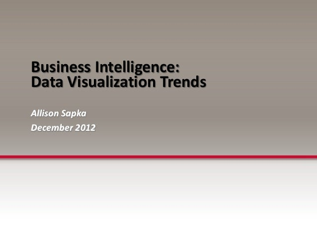 Business Intelligence:Data Visualization TrendsAllison SapkaDecember 2012
