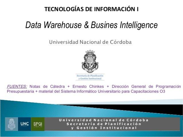 TECNOLOGÍAS DE INFORMACIÓN I Data Warehouse & Busines Intelligence FUENTES: Notas de Cátedra + Ernesto Chinkes + Dirección...