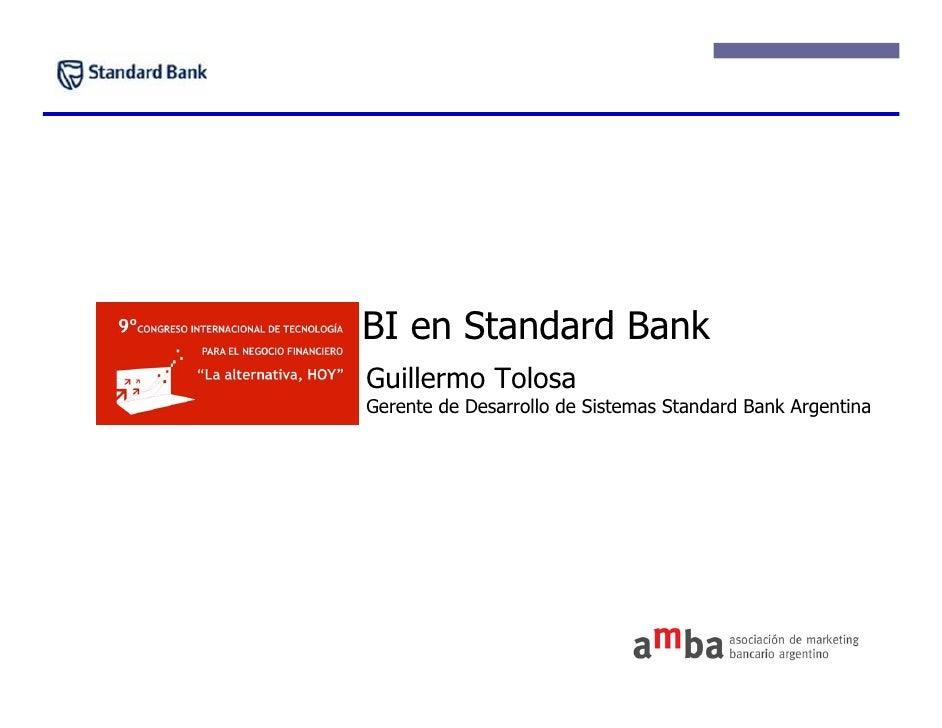 BI en Standard Bank Guillermo Tolosa Gerente de Desarrollo de Sistemas Standard Bank Argentina