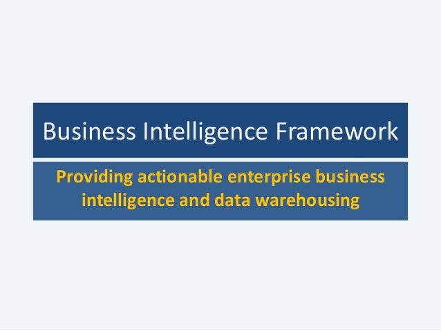 Business Intelligence Framework Providing actionable enterprise business    intelligence and data warehousing
