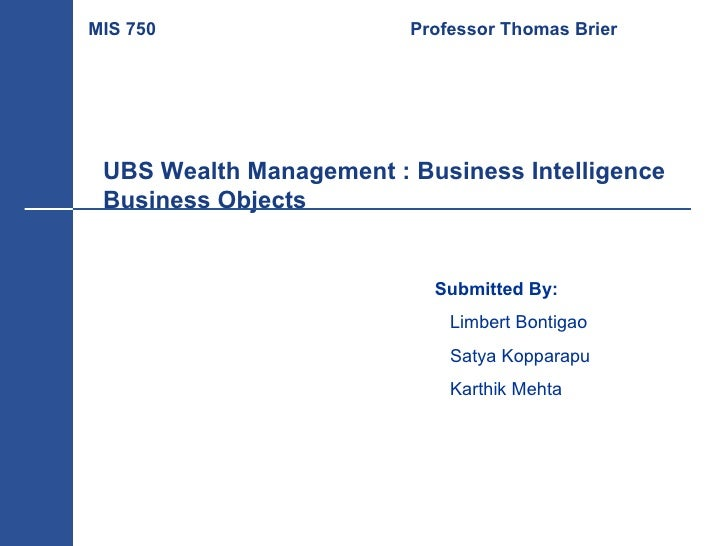 UBS Wealth Management : Business Intelligence  Business Objects Submitted By: Limbert Bontigao Satya Kopparapu Karthik Meh...