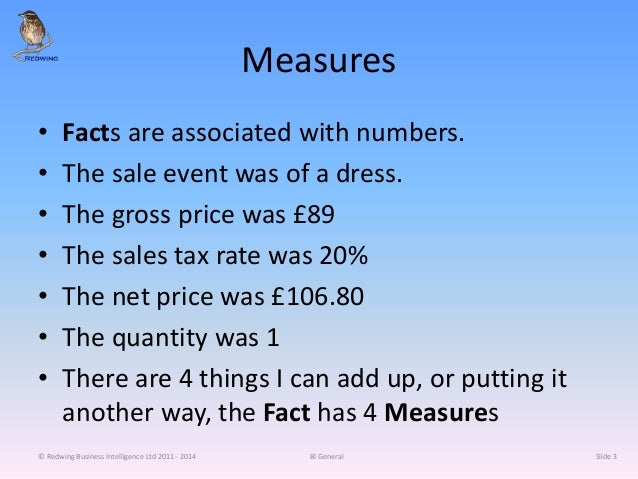 Measures • Facts are associated with numbers. • The sale event was of a dress. • The gross price was £89 • The sales tax r...