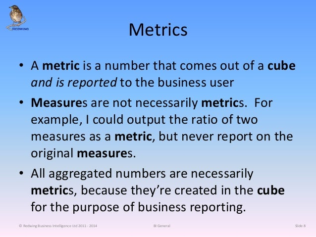 Metrics • A metric is a number that comes out of a cube and is reported to the business user • Measures are not necessaril...