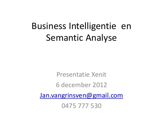 Business Intelligentie en   Semantic Analyse        Presentatie Xenit       6 december 2012  Jan.vangrinsven@gmail.com    ...