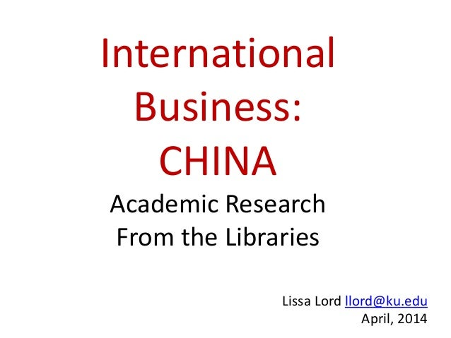 International Business: CHINA Academic Research From the Libraries Lissa Lord llord@ku.edu April, 2014