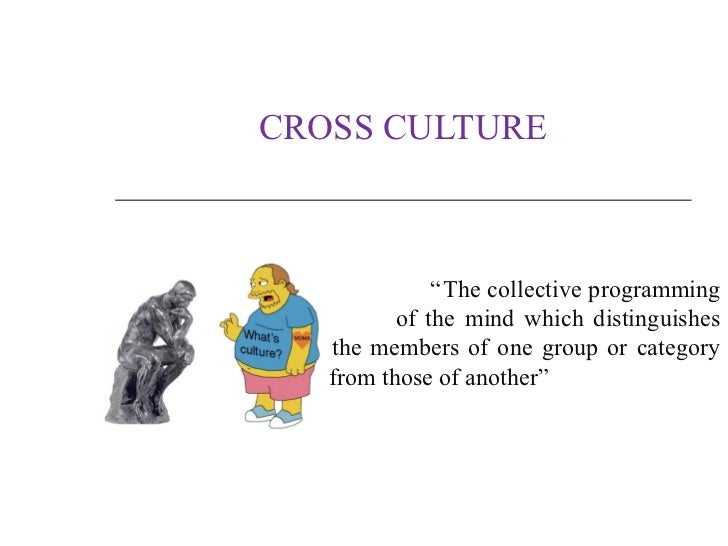 "CROSS CULTURE              ""The collective programming          of the mind which distinguishes   the members of one group..."
