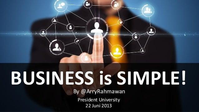 BUSINESS is SIMPLE!By @ArryRahmawan President University 22 Juni 2013