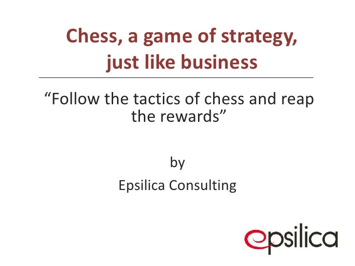 "Chess, a game of strategy, just like business<br />by<br />Epsilica Consulting<br />""Follow the tactics of chess and reap ..."
