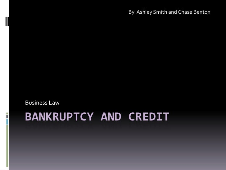 Bankruptcy and credit<br />Business Law<br />By  Ashley Smith and Chase Benton<br />