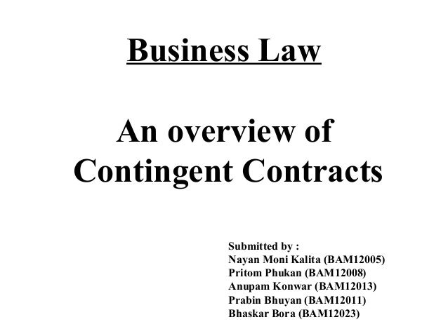 Business Law  An overview ofContingent Contracts          Submitted by :          Nayan Moni Kalita (BAM12005)          Pr...